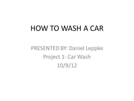 HOW TO WASH A CAR PRESENTED BY: Daniel Leppke Project 1- Car Wash 10/9/12.