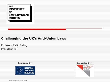 Challenging the UK's Anti-Union Laws Professor Keith Ewing President, IER Institute of Employment Rights Supported BySponsored by.