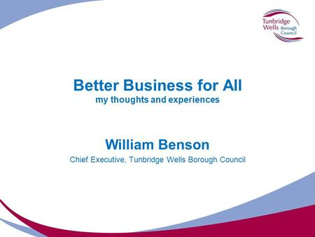 Better Business for All my thoughts and experiences William Benson Chief Executive, Tunbridge Wells Borough Council.