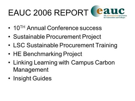 EAUC 2006 REPORT 10 TH Annual Conference success Sustainable Procurement Project LSC Sustainable Procurement Training HE Benchmarking Project Linking Learning.