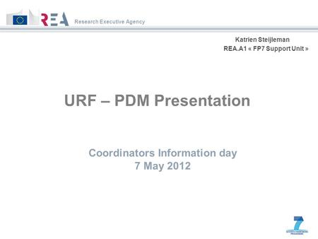 Research Executive Agency Katrien Steijleman REA.A1 « FP7 Support Unit » URF – PDM Presentation Coordinators Information day 7 May 2012.