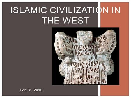Feb. 3, 2016 ISLAMIC CIVILIZATION IN THE WEST. 7 TH -CENTURY EXPANSION WESTWARDS.