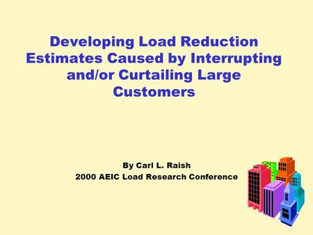 Developing Load Reduction Estimates Caused by Interrupting and/or Curtailing Large Customers By Carl L. Raish 2000 AEIC Load Research Conference.