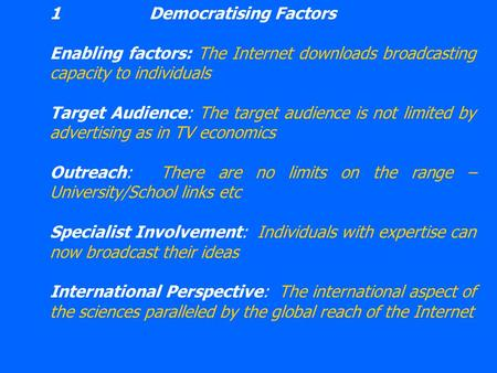 1Democratising Factors Enabling factors: The Internet downloads broadcasting capacity to individuals Target Audience: The target audience is not limited.