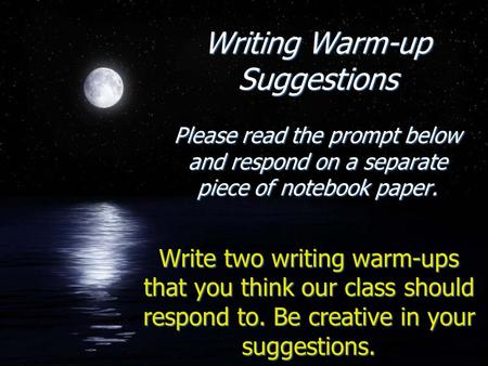 Writing Warm-up Suggestions Please read the prompt below and respond on a separate piece of notebook paper. Write two writing warm-ups that you think our.