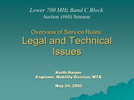 Overview of Service Rules: Legal and Technical Issues Keith Harper Engineer, Mobility Division, WTB May 24, 2005 Lower 700 MHz Band C Block Auction (#60)