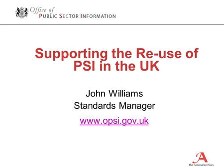 Supporting the Re-use of PSI in the UK John Williams Standards Manager www.opsi.gov.uk.