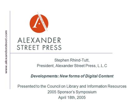 Stephen Rhind-Tutt, President, Alexander Street Press, L.L.C Developments: New forms of Digital Content Presented to the Council on Library and Information.