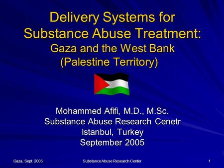 Gaza, Sept. 2005 Substance Abuse Research Center 1 Delivery Systems for Substance Abuse Treatment: Gaza and the West Bank (Palestine Territory) Mohammed.