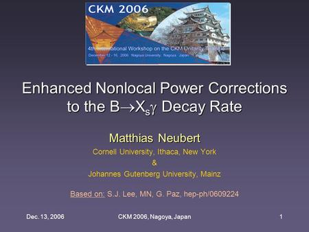 Dec. 13, 2006CKM 2006, Nagoya, Japan1 Enhanced Nonlocal Power Corrections to the B  X s  Decay Rate Matthias Neubert Cornell University, Ithaca, New.