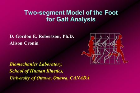 Two-segment Model of the Foot for Gait Analysis D. Gordon E. Robertson, Ph.D. Alison Cronin Biomechanics Laboratory, School of Human Kinetics, University.