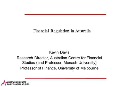 Financial Regulation in Australia Kevin Davis Research Director, Australian Centre for Financial Studies (and Professor, Monash University) Professor of.