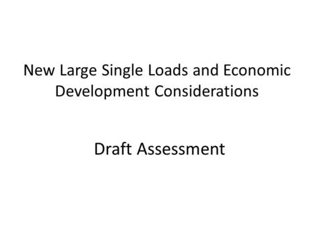 New Large Single Loads and Economic Development Considerations Draft Assessment.