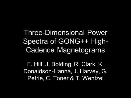 Three-Dimensional Power Spectra of GONG++ High- Cadence Magnetograms F. Hill, J. Bolding, R. Clark, K. Donaldson-Hanna, J. Harvey, G. Petrie, C. Toner.