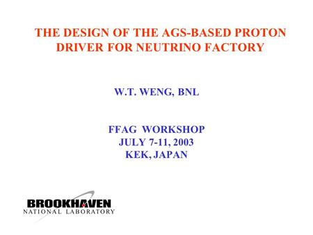 THE DESIGN OF THE AGS-BASED PROTON DRIVER FOR NEUTRINO FACTORY W.T. WENG, BNL FFAG WORKSHOP JULY 7-11, 2003 KEK, JAPAN.