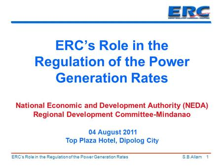 ERC's Role in the Regulation of the Power Generation Rates ERC's Role in the Regulation of the Power Generation Rates S.B.Allam National Economic and Development.