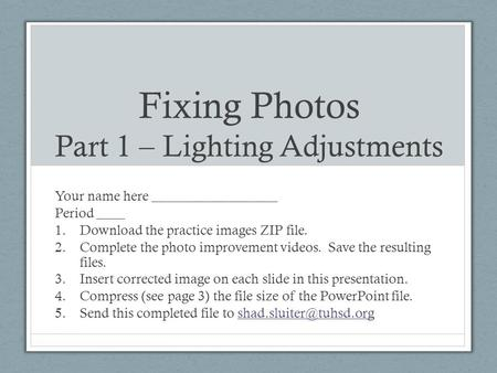 Fixing Photos Part 1 – Lighting Adjustments Your name here __________________ Period ____ 1.Download the practice images ZIP file. 2.Complete the photo.