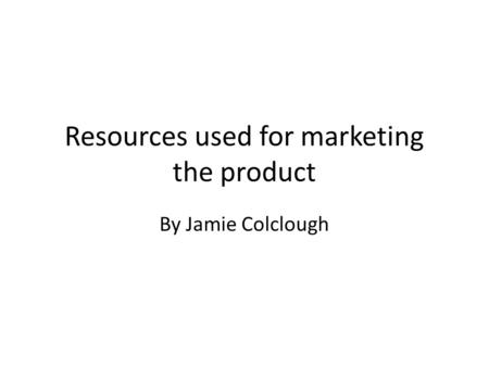 Resources used for marketing the product By Jamie Colclough.