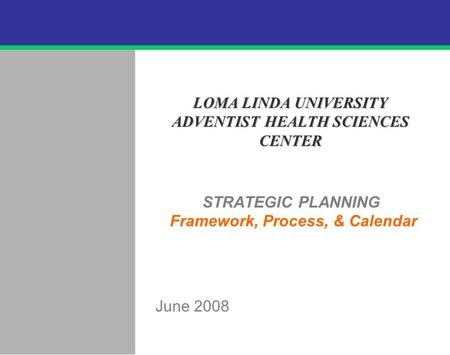 .62 STRATEGIC PLANNING Framework, Process, & Calendar June 2008 LOMA LINDA UNIVERSITY ADVENTIST HEALTH SCIENCES CENTER.