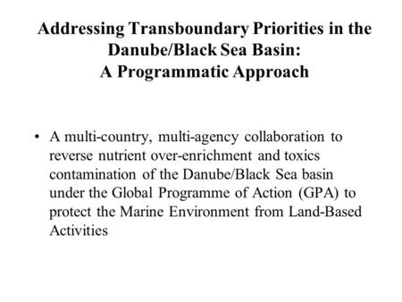 Addressing Transboundary Priorities in the Danube/Black Sea Basin: A Programmatic Approach A multi-country, multi-agency collaboration to reverse nutrient.