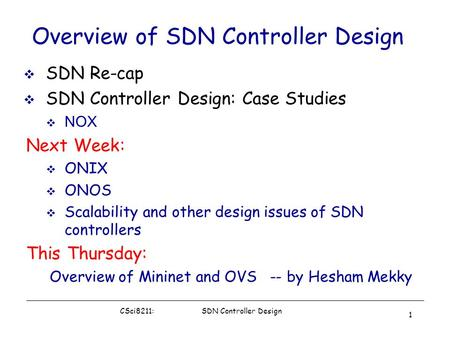 CSci8211: SDN Controller Design 1 Overview of SDN Controller Design  SDN Re-cap  SDN Controller Design: Case Studies  NOX Next Week:  ONIX  ONOS 