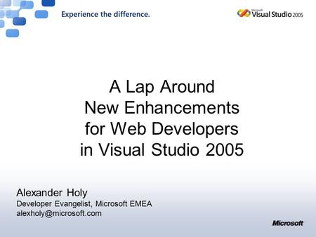 A Lap Around New Enhancements for Web Developers in Visual Studio 2005 Alexander Holy Developer Evangelist, Microsoft EMEA