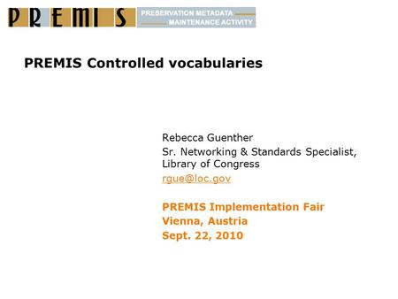 PREMIS Controlled vocabularies Rebecca Guenther Sr. Networking & Standards Specialist, Library of Congress PREMIS Implementation Fair Vienna,