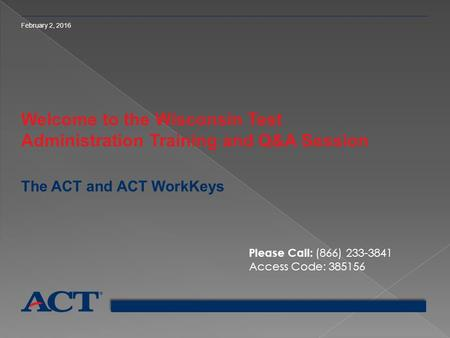 February 2, 2016 Welcome to the Wisconsin Test Administration Training and Q&A Session The ACT and ACT WorkKeys Please Call: (866) 233-3841 Access Code: