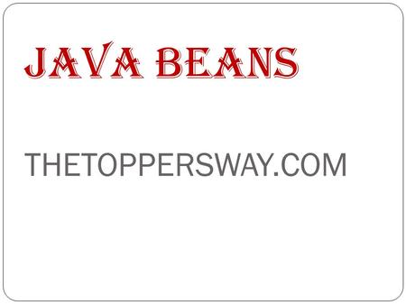 Java Beans THETOPPERSWAY.COM. Contents What is a Java Bean? Advantages Properties Bean Developers Kit (BDK) What makes Bean possible? Support for Java.