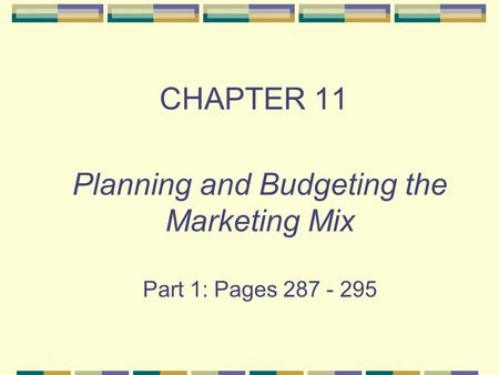 CHAPTER 11 Planning and Budgeting the Marketing Mix Part 1: Pages 287 - 295.