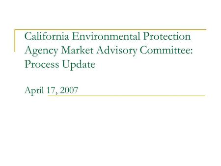California Environmental Protection Agency Market Advisory Committee: Process Update April 17, 2007.