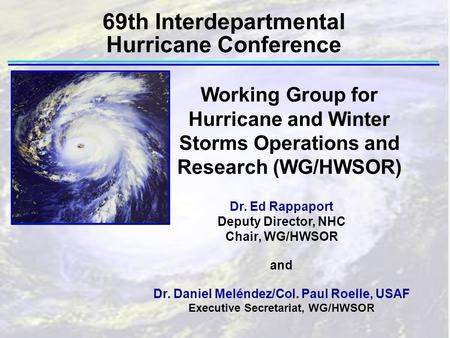 69th Interdepartmental Hurricane Conference Dr. Ed Rappaport Deputy Director, NHC Chair, WG/HWSOR and Dr. Daniel Meléndez/Col. Paul Roelle, USAF Executive.