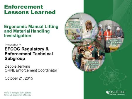 ORNL is managed by UT-Battelle for the US Department of Energy Enforcement Lessons Learned Ergonomic Manual Lifting and Material Handling Investigation.
