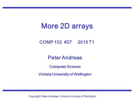 Peter Andreae Computer Science Victoria University of Wellington Copyright: Peter Andreae, Victoria University of Wellington More 2D arrays COMP 102 #27.