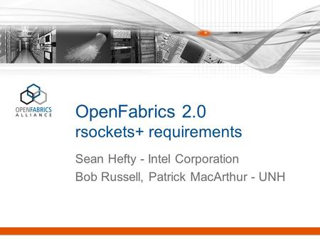 OpenFabrics 2.0 rsockets+ requirements Sean Hefty - Intel Corporation Bob Russell, Patrick MacArthur - UNH.