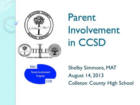 Parent Involvement in CCSD Shelby Simmons, MAT August 14, 2013 Colleton County High School.