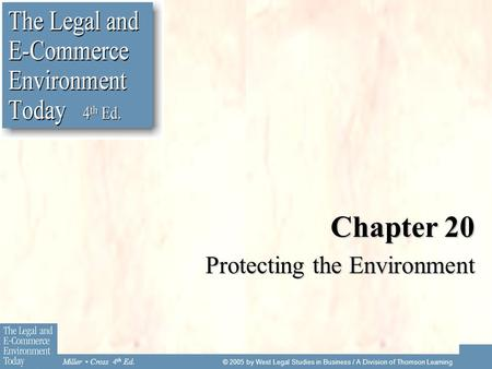 Miller Cross 4 th Ed. © 2005 by West Legal Studies in Business / A Division of Thomson Learning Chapter 20 Protecting the Environment.