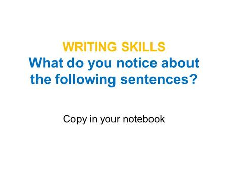 WRITING SKILLS What do you notice about the following sentences? Copy in your notebook.