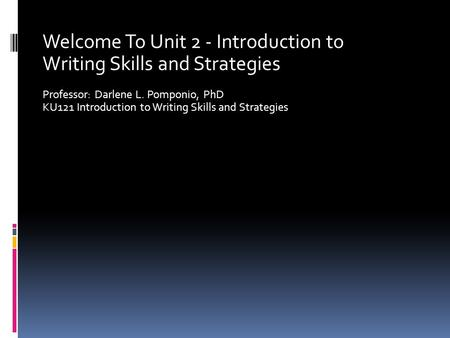Welcome To Unit 2 - Introduction to Writing Skills and Strategies Professor: Darlene L. Pomponio, PhD KU121 Introduction to Writing Skills and Strategies.