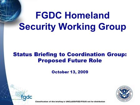 FGDC Homeland Security Working Group Classification of this briefing is UNCLASSIFIED//FOUO not for distribution Status Briefing to Coordination Group: