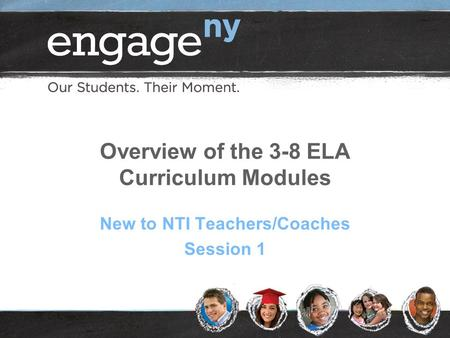 Overview of the 3-8 ELA Curriculum Modules New to NTI Teachers/Coaches Session 1.