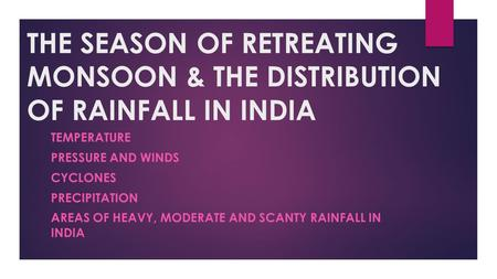 THE SEASON OF RETREATING MONSOON & THE DISTRIBUTION OF RAINFALL IN INDIA TEMPERATURE PRESSURE AND WINDS CYCLONES PRECIPITATION AREAS OF HEAVY, MODERATE.