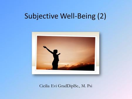 Subjective Well-Being (2) Cicilia Evi GradDiplSc., M. Psi.