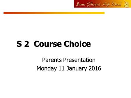 S 2 Course Choice Parents Presentation Monday 11 January 2016.