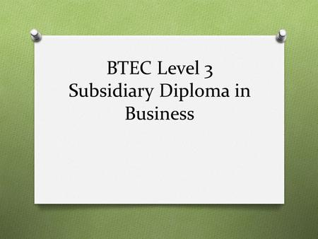 BTEC Level 3 Subsidiary Diploma in Business. How will I be assessed? O A BTEC is a qualification that is assessed 100% through coursework. This may include.