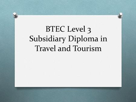 BTEC Level 3 Subsidiary Diploma in Travel and Tourism.