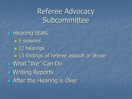 Referee Advocacy Subcommittee Hearing Stats Hearing Stats 5 seasons 5 seasons 22 hearings 22 hearings 13 findings of referee assault or abuse 13 findings.