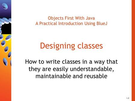 Objects First With Java A Practical Introduction Using BlueJ Designing classes How to write classes in a way that they are easily understandable, maintainable.