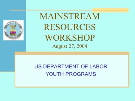 MAINSTREAM RESOURCES WORKSHOP August 27, 2004 US DEPARTMENT OF LABOR YOUTH PROGRAMS.