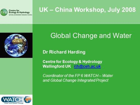 UK – China Workshop, July 2008 Dr Richard Harding Centre for Ecology & Hydrology Wallingford UK Coordinator of the FP 6 WATCH – Water and.